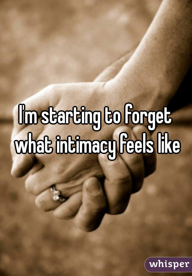 I'm starting to forget what intimacy feels like