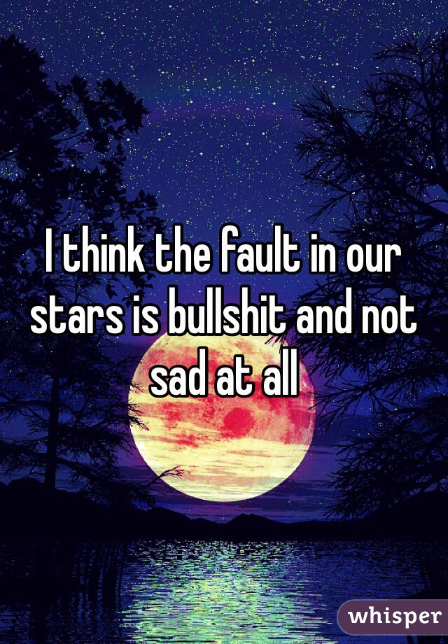 I think the fault in our stars is bullshit and not sad at all