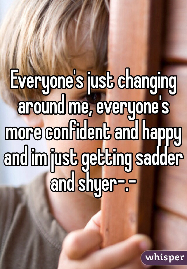Everyone's just changing around me, everyone's more confident and happy and im just getting sadder and shyer-.-