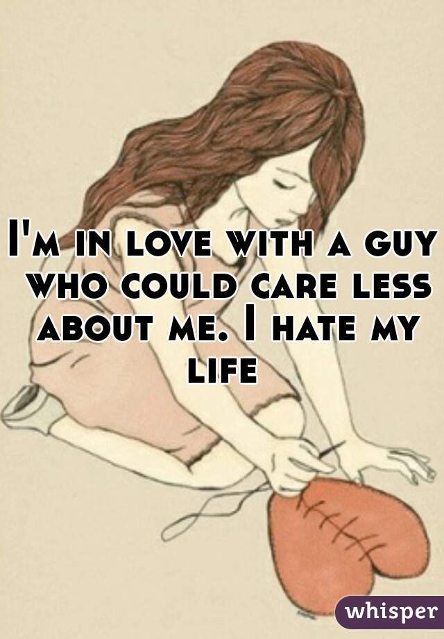 I'm in love with a guy who could care less about me. I hate my life