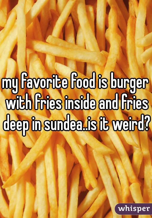 my favorite food is burger with fries inside and fries deep in sundea..is it weird?