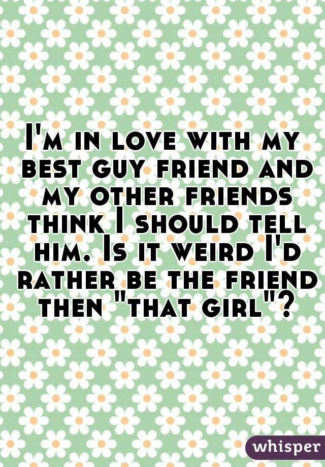 "I'm in love with my best guy friend and my other friends think I should tell him. Is it weird I'd rather be the friend then ""that girl""?"