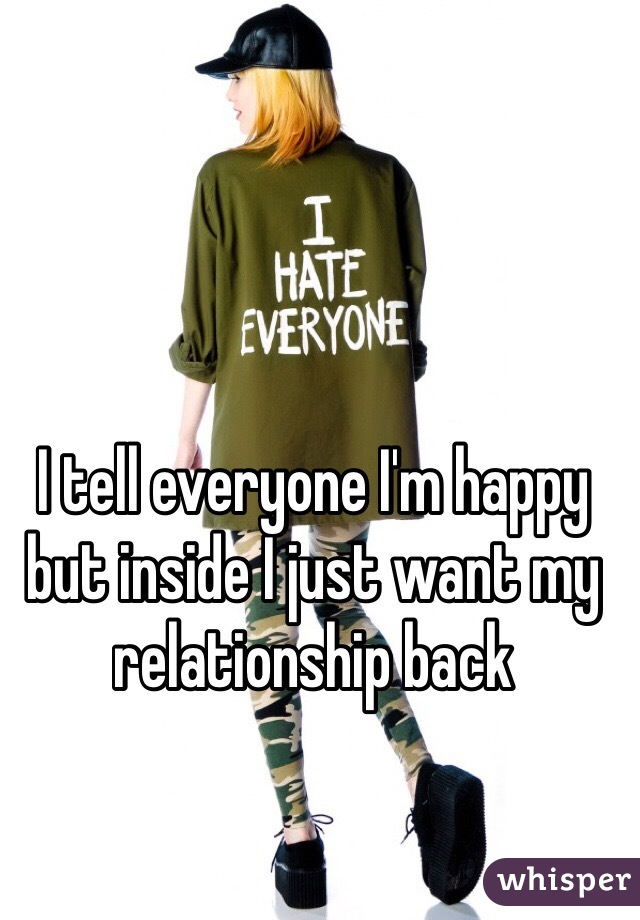 I tell everyone I'm happy but inside I just want my relationship back