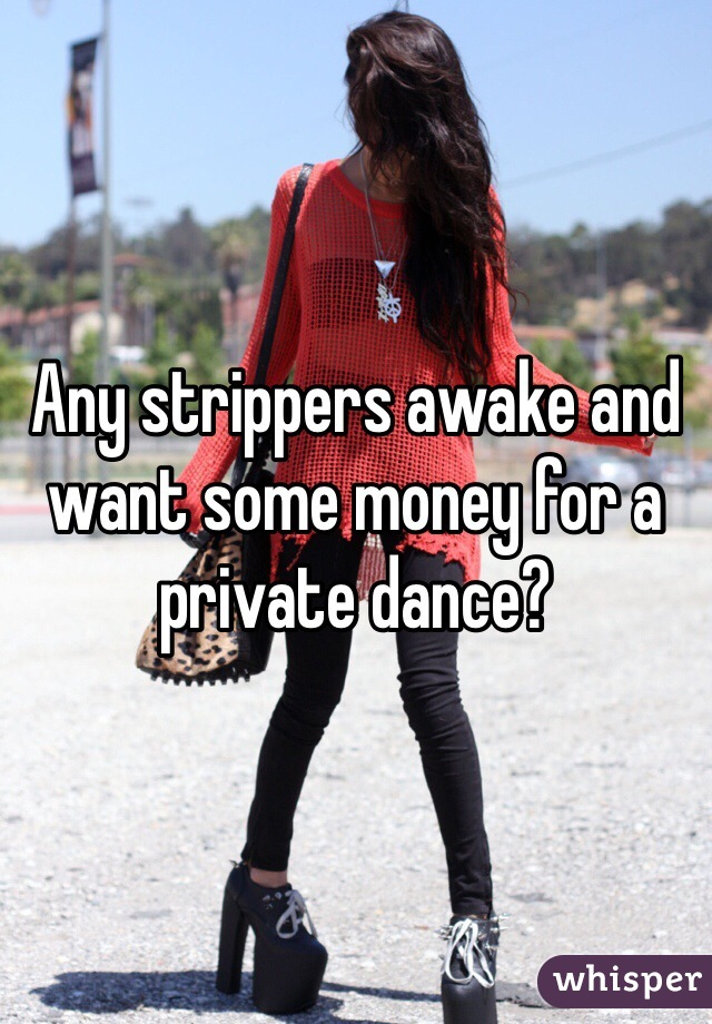 Any strippers awake and want some money for a private dance?