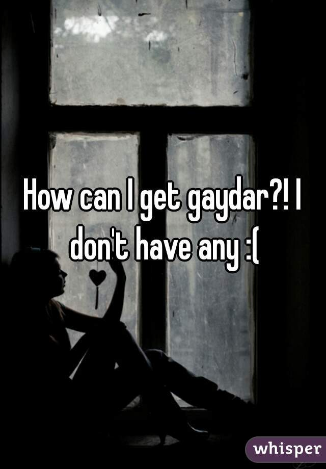 How can I get gaydar?! I don't have any :(