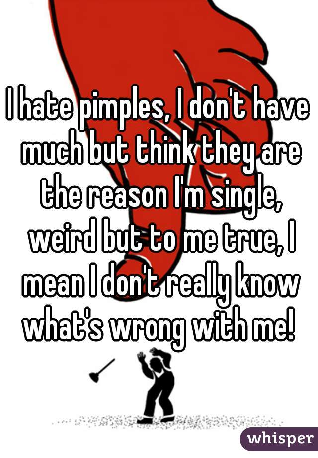 I hate pimples, I don't have much but think they are the reason I'm single, weird but to me true, I mean I don't really know what's wrong with me!