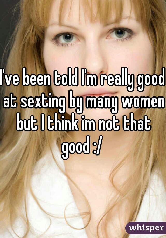 I've been told I'm really good at sexting by many women but I think im not that good :/
