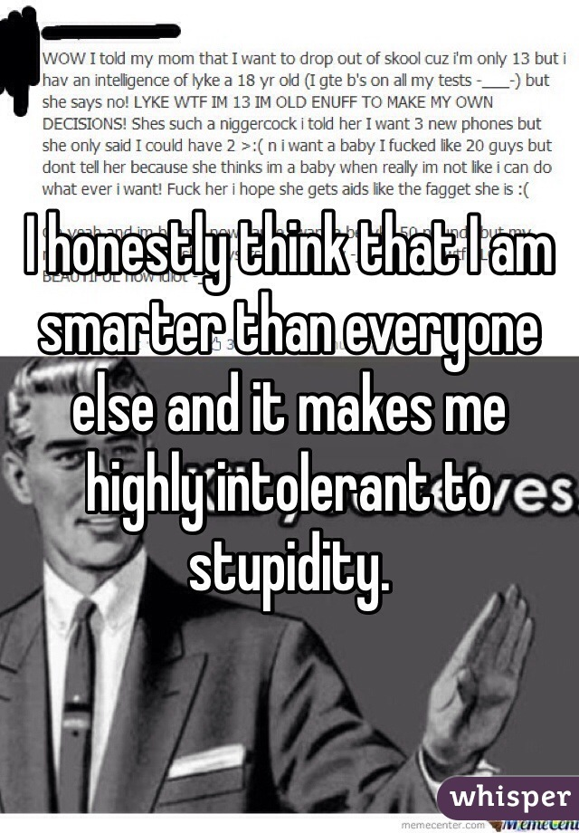 I honestly think that I am smarter than everyone else and it makes me highly intolerant to stupidity.