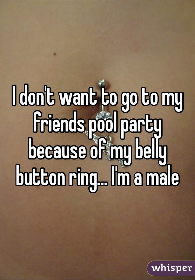 I don't want to go to my friends pool party because of my belly button ring... I'm a male
