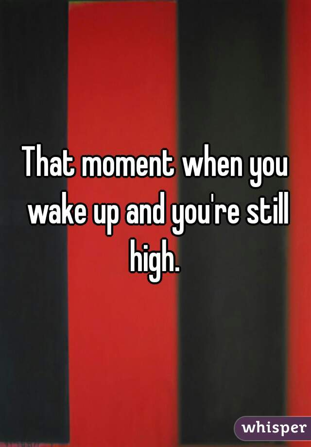That moment when you wake up and you're still high.