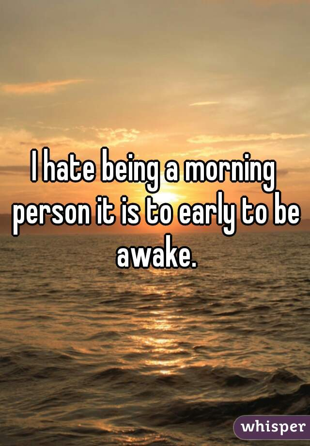 I hate being a morning person it is to early to be awake.