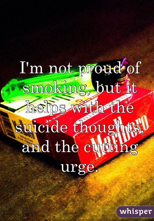 I'm not proud of smoking, but it helps with the suicide thoughts, and the cutting urge.