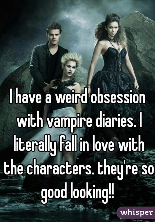 I have a weird obsession with vampire diaries. I literally fall in love with the characters. they're so good looking!!