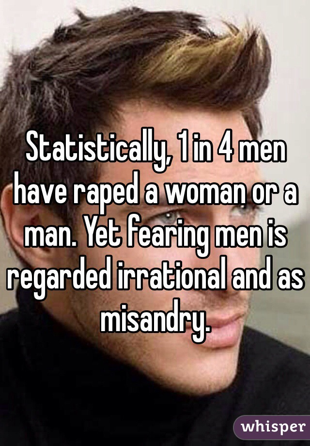 Statistically, 1 in 4 men have raped a woman or a man. Yet fearing men is regarded irrational and as misandry.