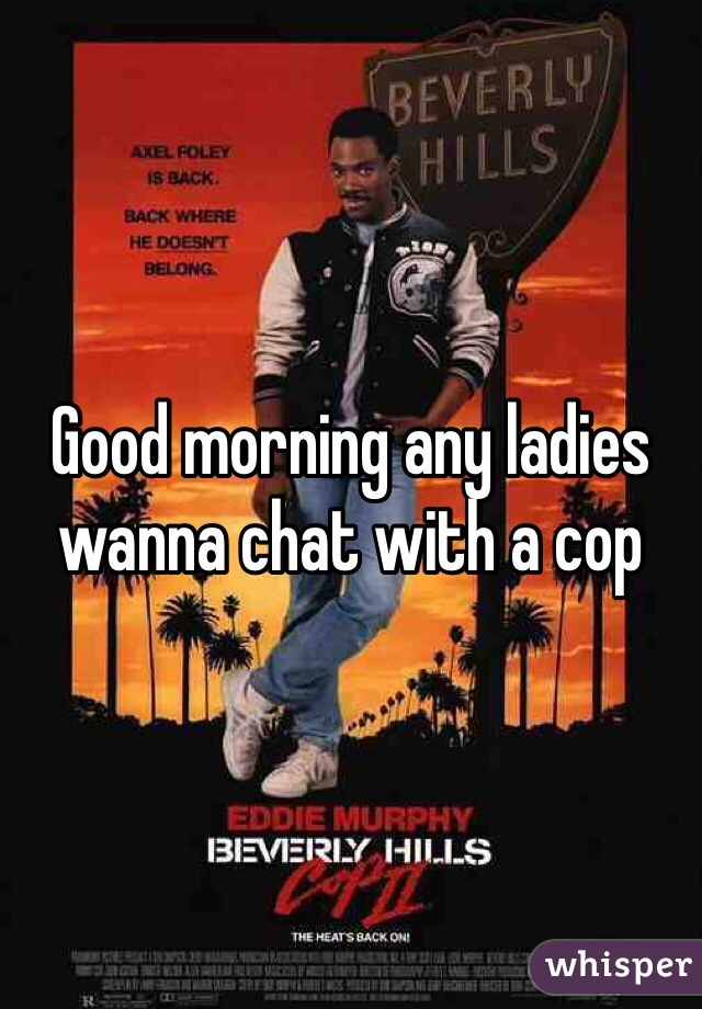 Good morning any ladies wanna chat with a cop
