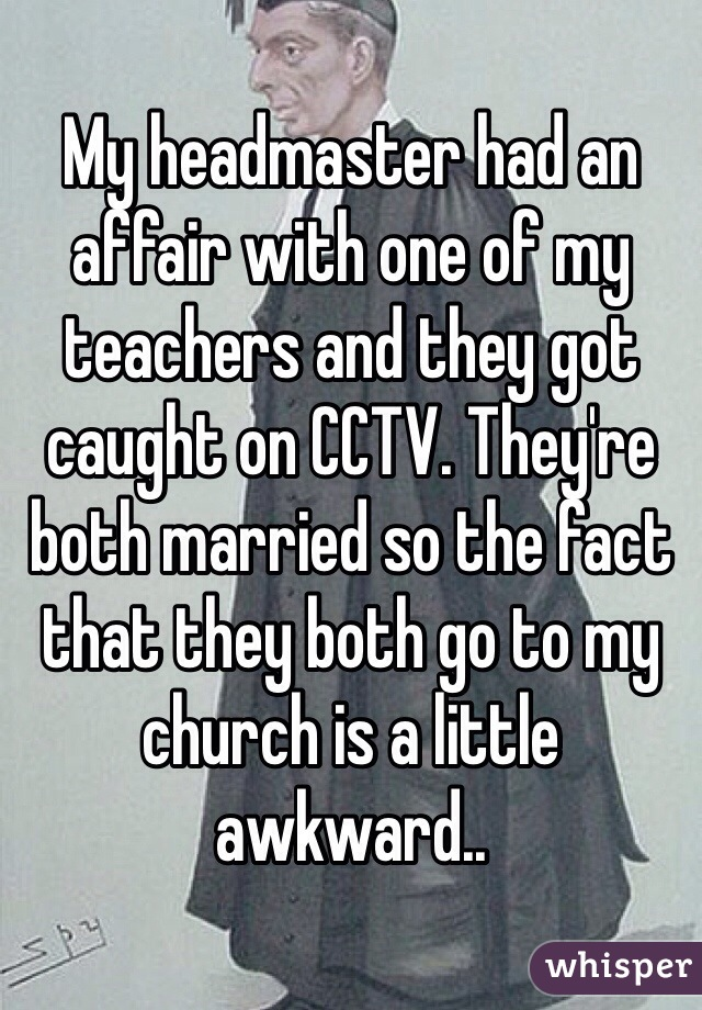 My headmaster had an affair with one of my teachers and they got caught on CCTV. They're both married so the fact that they both go to my church is a little awkward..