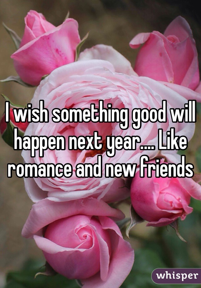 I wish something good will happen next year.... Like romance and new friends