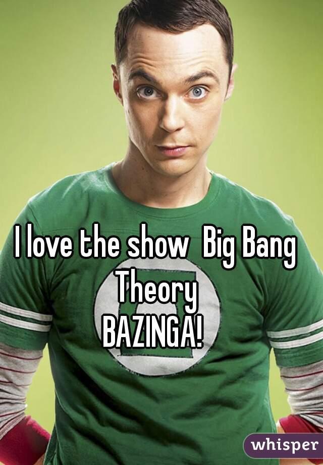 I love the show  Big Bang Theory  BAZINGA!