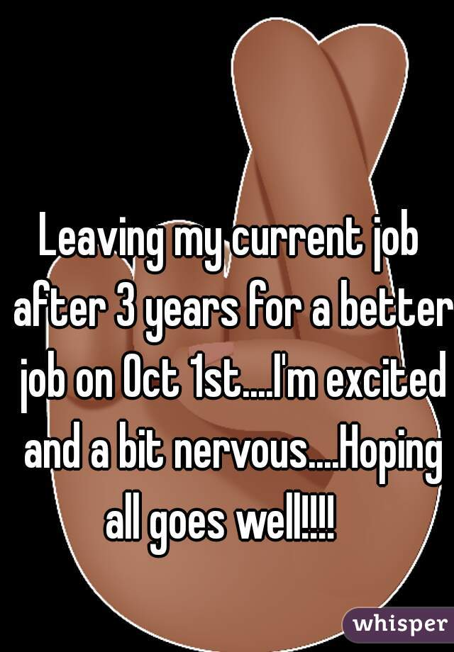 Leaving my current job after 3 years for a better job on Oct 1st....I'm excited and a bit nervous....Hoping all goes well!!!!