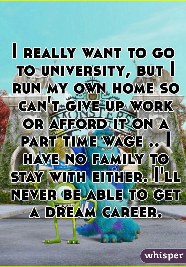 I really want to go to university, but I run my own home so can't give up work or afford it on a part time wage .. I have no family to stay with either. I'll never be able to get a dream career.