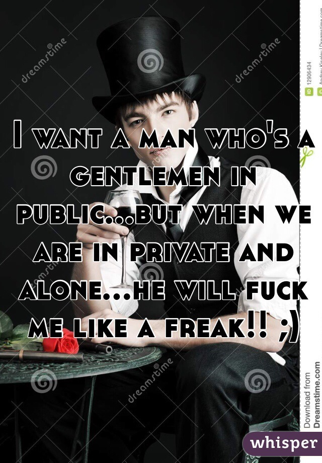 I want a man who's a gentlemen in public...but when we are in private and alone...he will fuck me like a freak!! ;)