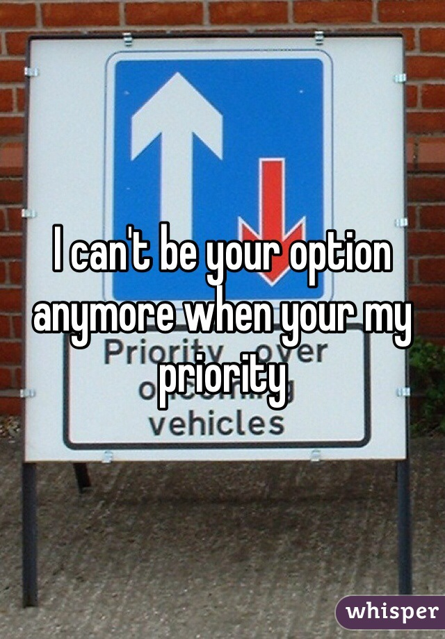 I can't be your option anymore when your my priority
