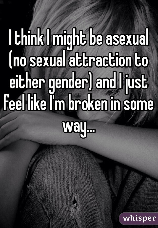I think I might be asexual (no sexual attraction to either gender) and I just feel like I'm broken in some way...