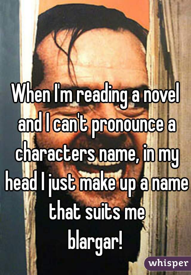 When I'm reading a novel and I can't pronounce a characters name, in my head I just make up a name that suits me  blargar!