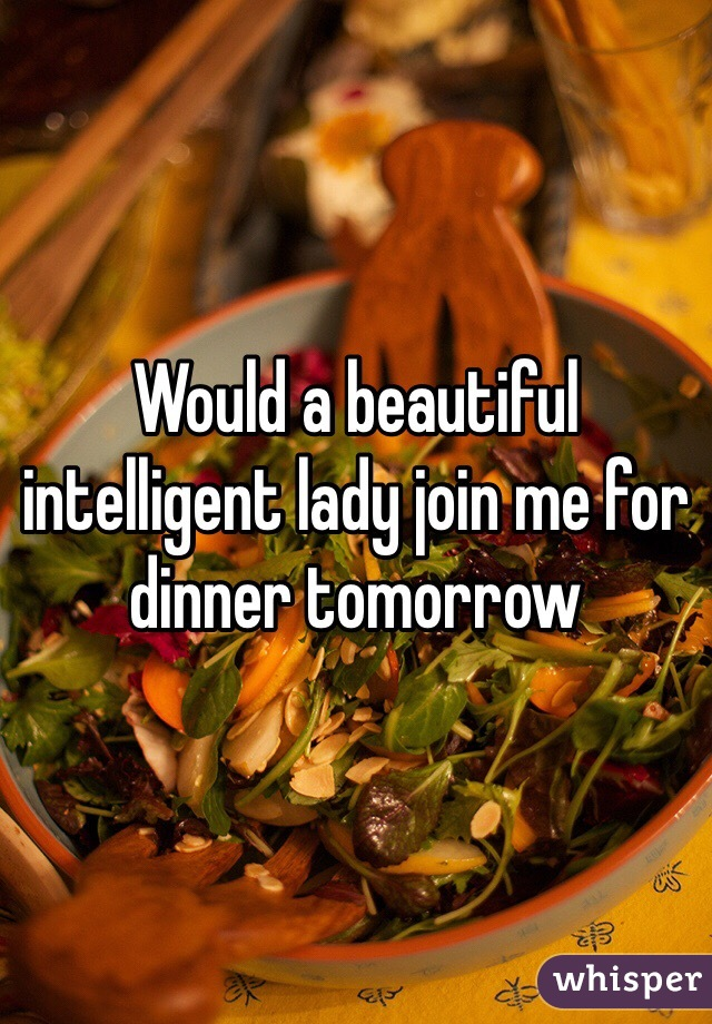 Would a beautiful intelligent lady join me for dinner tomorrow