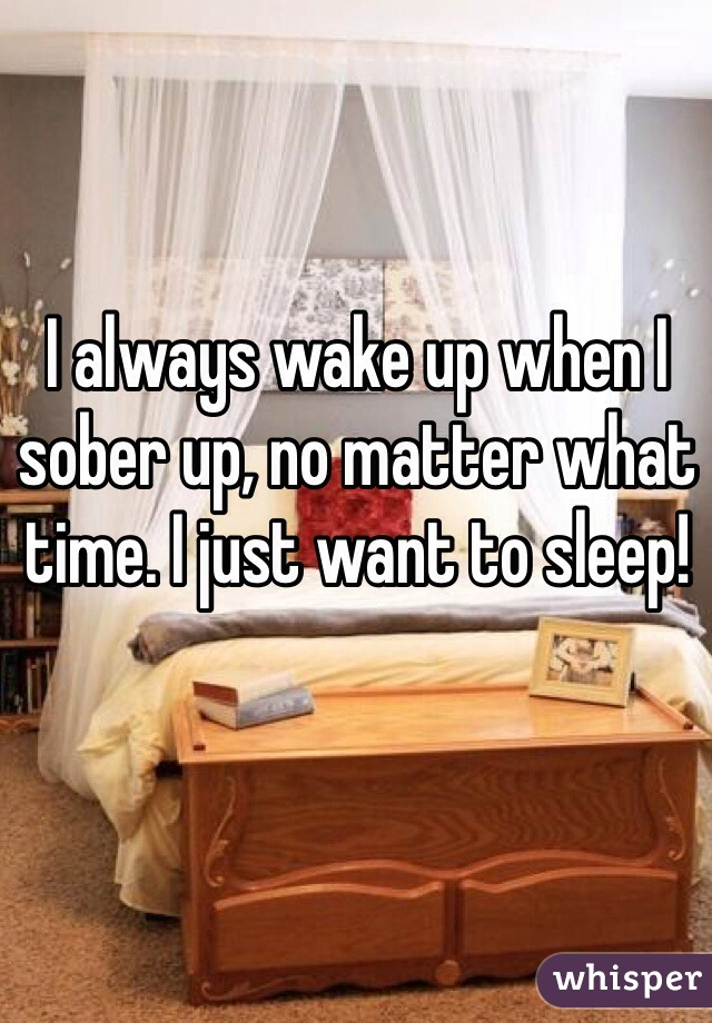 I always wake up when I sober up, no matter what time. I just want to sleep!