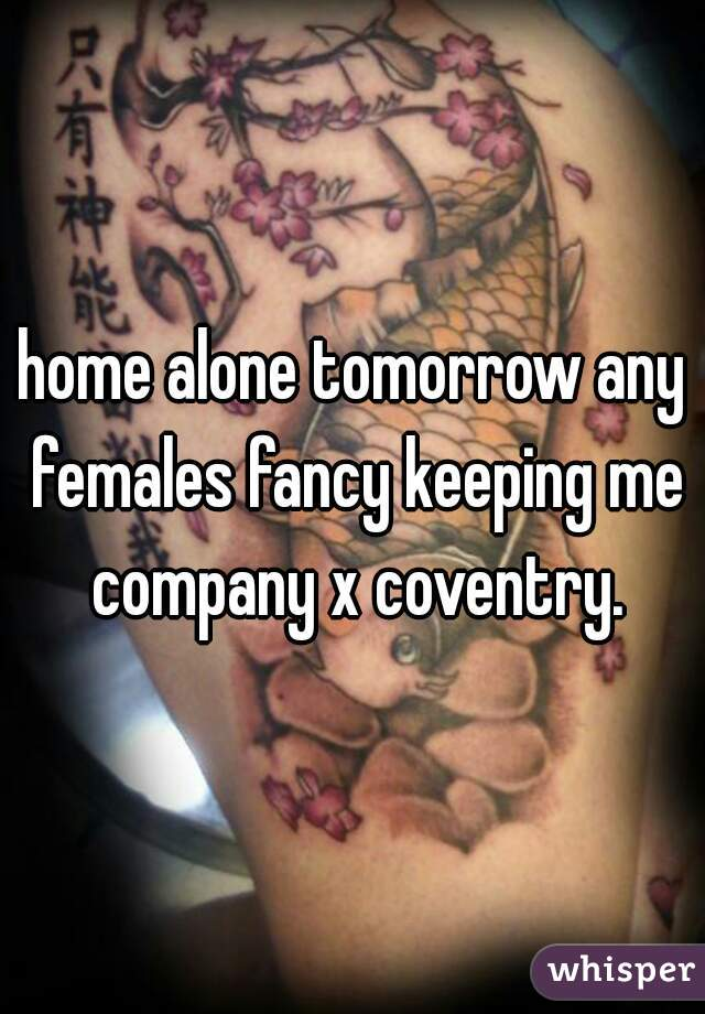 home alone tomorrow any females fancy keeping me company x coventry.
