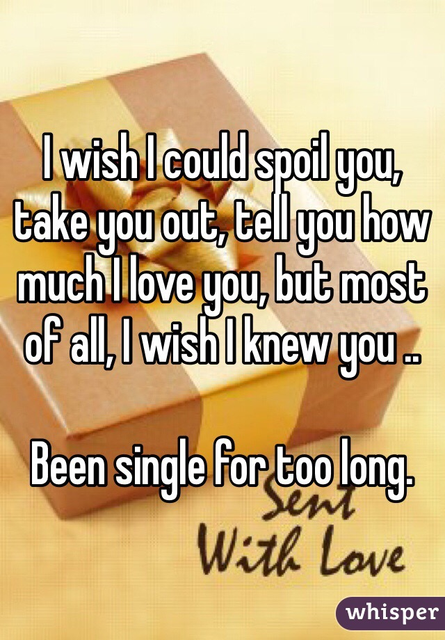 I wish I could spoil you, take you out, tell you how much I love you, but most of all, I wish I knew you ..   Been single for too long.