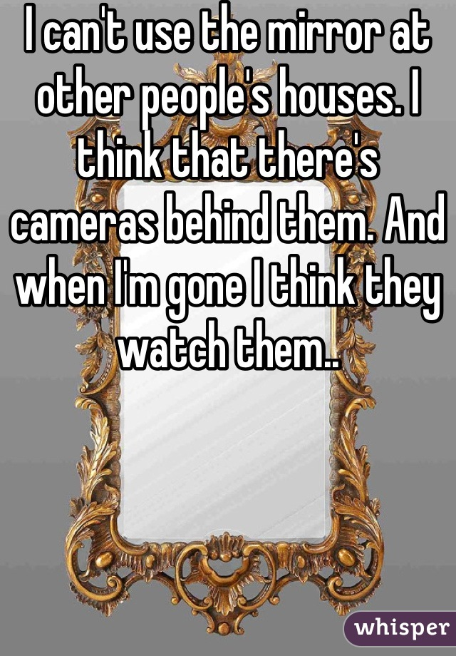 I can't use the mirror at other people's houses. I think that there's cameras behind them. And when I'm gone I think they watch them..
