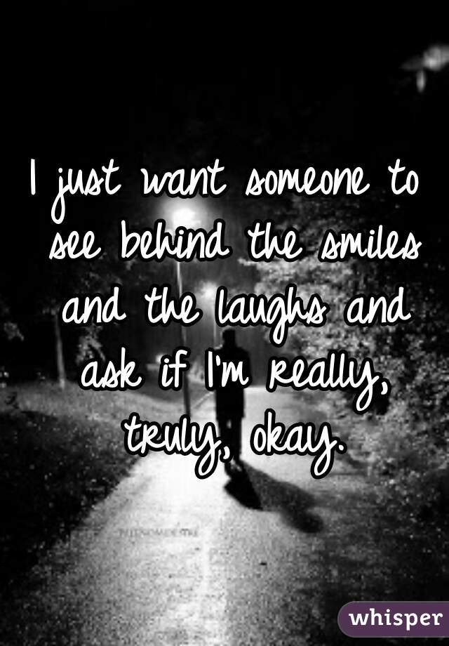 I just want someone to see behind the smiles and the laughs and ask if I'm really, truly, okay.