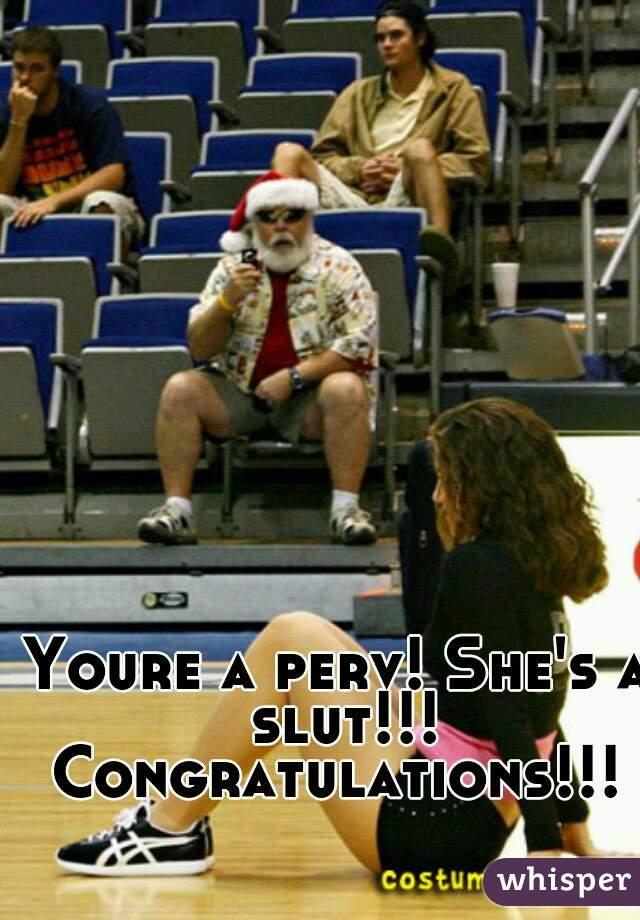 Youre a perv! She's a slut!!! Congratulations!!!