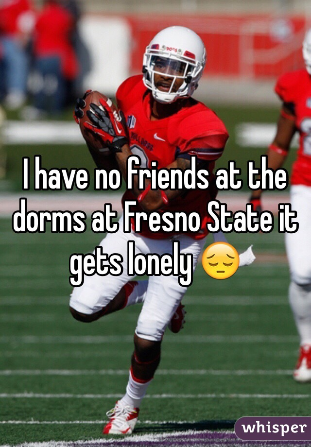 I have no friends at the dorms at Fresno State it gets lonely 😔