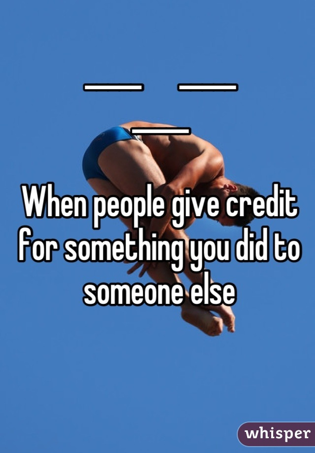 _____      _____ _____  When people give credit for something you did to someone else