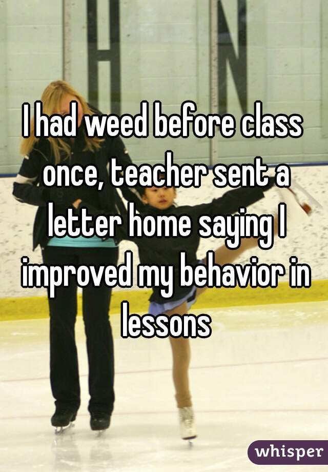 I had weed before class once, teacher sent a letter home saying I improved my behavior in lessons