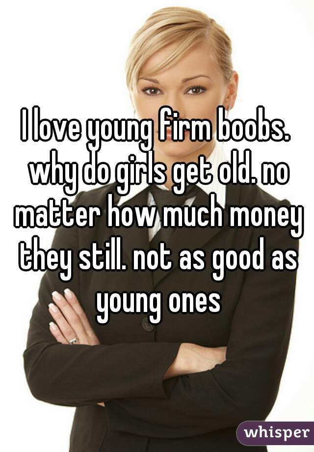 I love young firm boobs. why do girls get old. no matter how much money they still. not as good as young ones