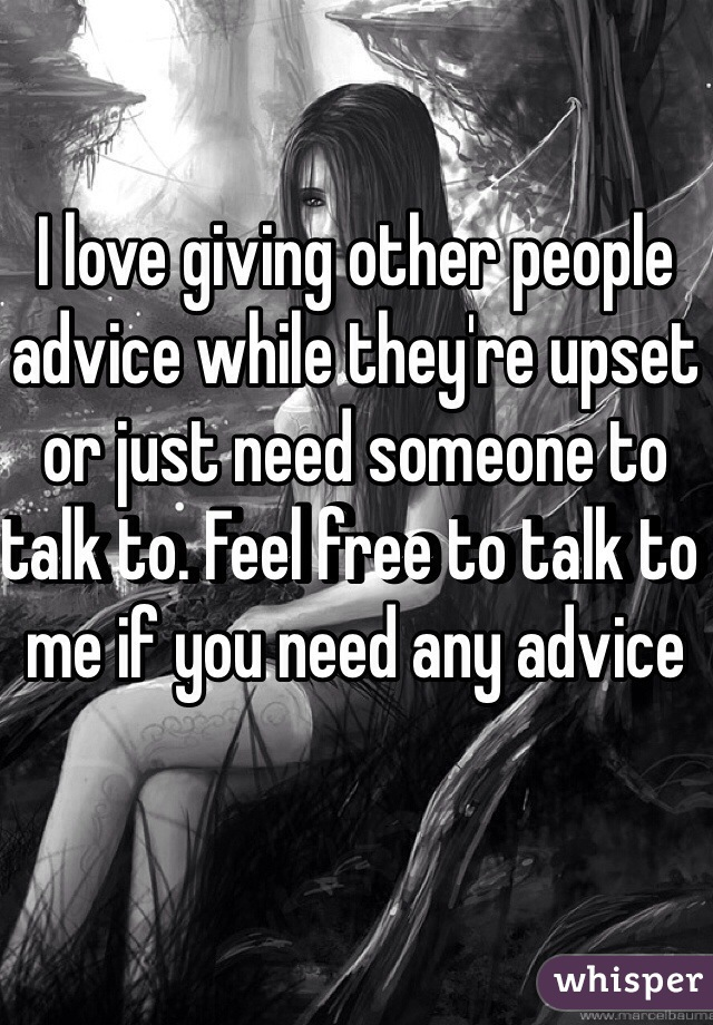 I love giving other people advice while they're upset or just need someone to talk to. Feel free to talk to me if you need any advice