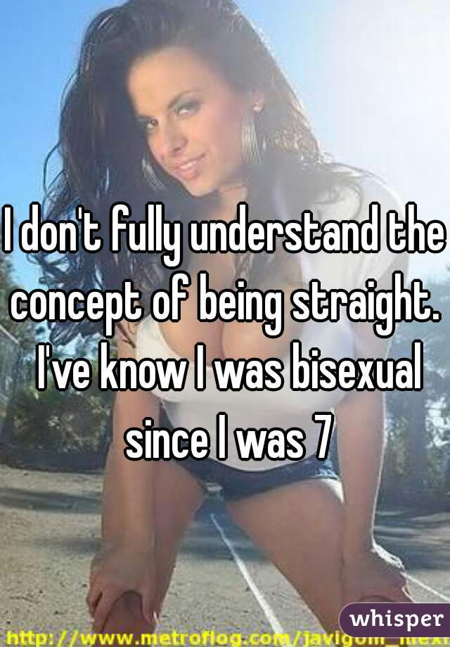 I don't fully understand the concept of being straight.  I've know I was bisexual since I was 7