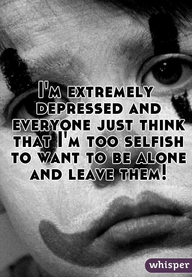 I'm extremely depressed and everyone just think that I'm too selfish to want to be alone and leave them!
