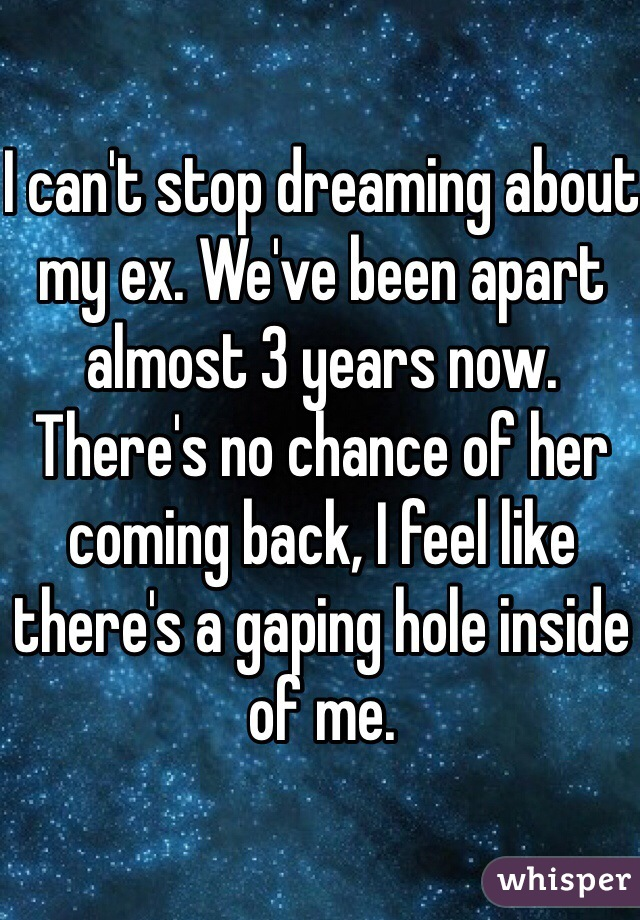 I can't stop dreaming about my ex. We've been apart almost 3 years now. There's no chance of her coming back, I feel like there's a gaping hole inside of me.