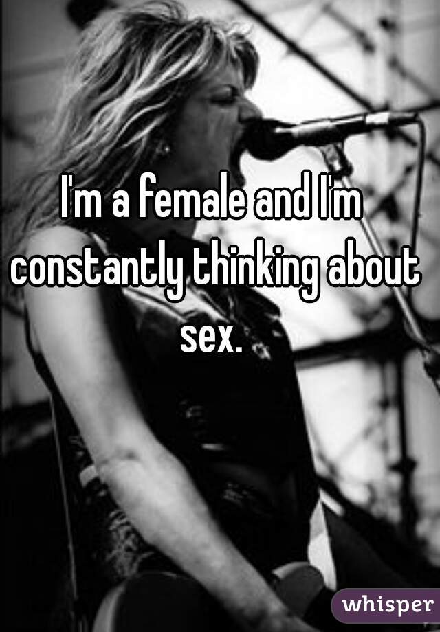 I'm a female and I'm constantly thinking about sex.