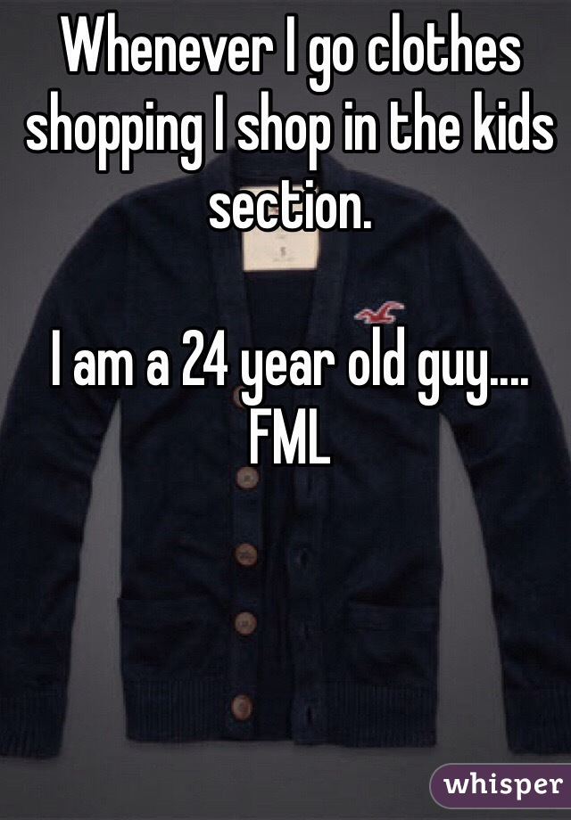 Whenever I go clothes shopping I shop in the kids section.  I am a 24 year old guy.... FML