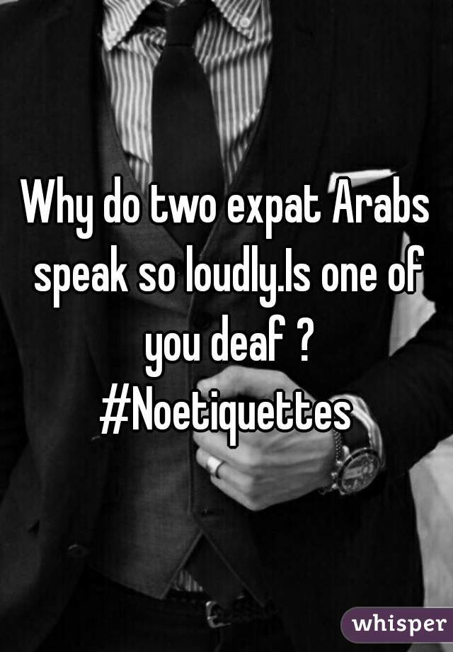 Why do two expat Arabs speak so loudly.Is one of you deaf ? #Noetiquettes