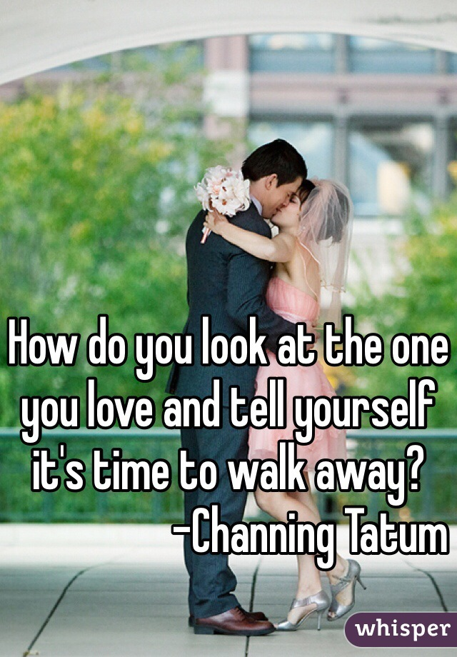 How do you look at the one you love and tell yourself it's time to walk away?                   -Channing Tatum