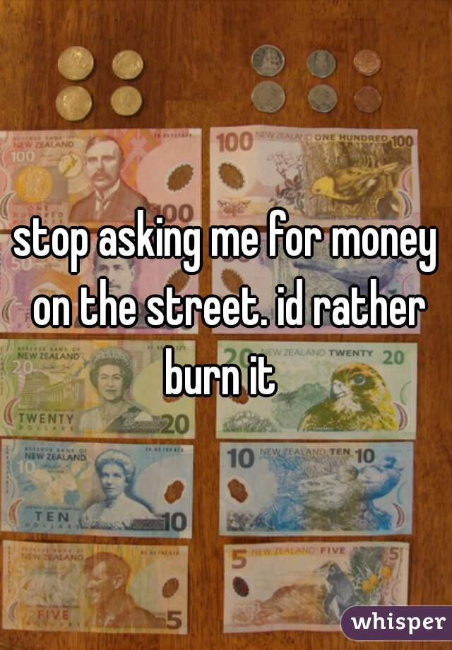 stop asking me for money on the street. id rather burn it