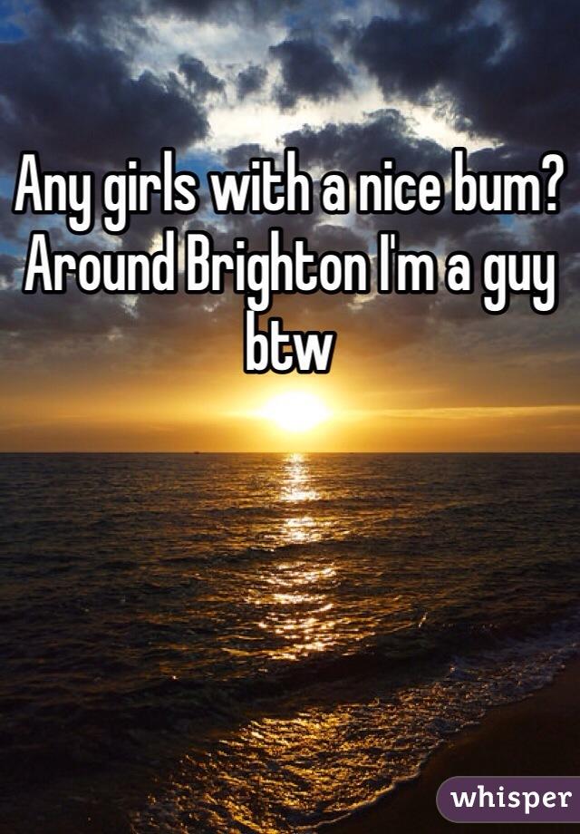 Any girls with a nice bum? Around Brighton I'm a guy btw