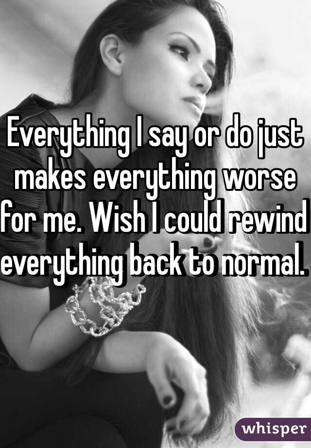 Everything I say or do just makes everything worse for me. Wish I could rewind everything back to normal.